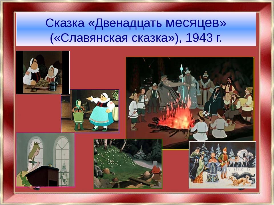 Сказка «Двенадцать месяцев» («Славянская сказка»), 1943 г.