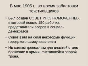 В мае 1905 г. во время забастовки текстильщиков Был создан СОВЕТ УПОЛНОМОЧЕНН