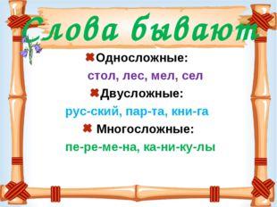 Слова бывают Односложные: стол, лес, мел, сел Двусложные: рус-ский, пар-та, к