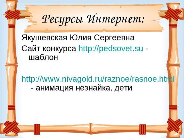 Ресурсы Интернет: Якушевская Юлия Сергеевна Сайт конкурса http://pedsovet.su...