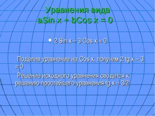 Уравнения вида aSin x + bCos x = 0 2 Sin x – 3 Cos x = 0 Поделив уравнение на