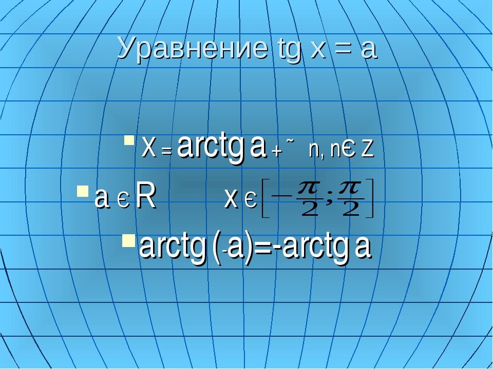 Уравнение tg x = a X = arctg a + ∏n, nЄ Z a Є R x Є  arctg (-a)=-arctg a