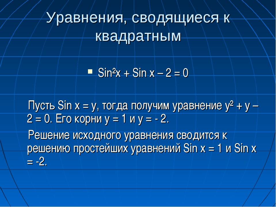 Уравнения, сводящиеся к квадратным Sin²x + Sin x – 2 = 0 Пусть Sin x = у, тог...