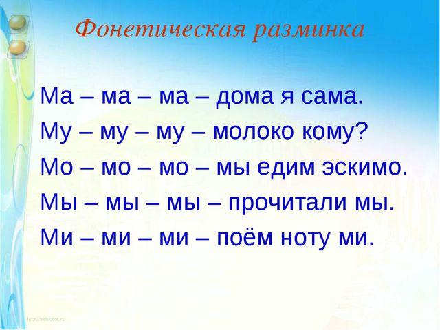 Фонетическая разминка Ма – ма – ма – дома я сама. Му – му – му – молоко кому?...