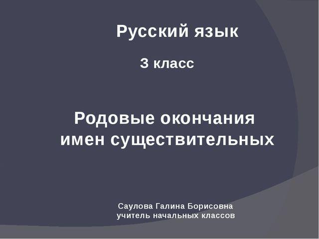 Русский язык З класс Родовые окончания имен существительных Саулова Галина Бо...