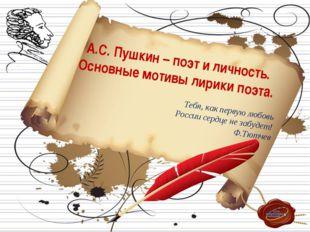 А.С. Пушкин – поэт и личность. Основные мотивы лирики поэта. Тебя, как перву