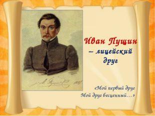 Иван Пущин – лицейский друг «Мой первый друг Мой друг бесценный…»
