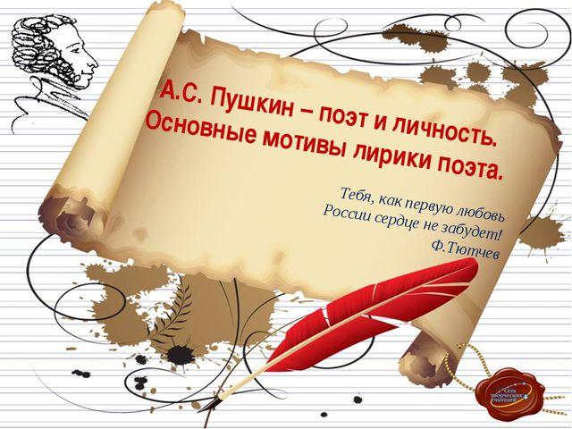 А.С. Пушкин – поэт и личность. Основные мотивы лирики поэта. Тебя, как перву...