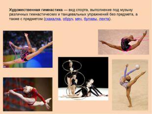 Художественная гимнастика— вид спорта, выполнение под музыку различных гимна