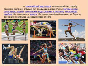 Лёгкая атле́тика—олимпийский вид спорта, включающий бег, ходьбу, прыжки и м