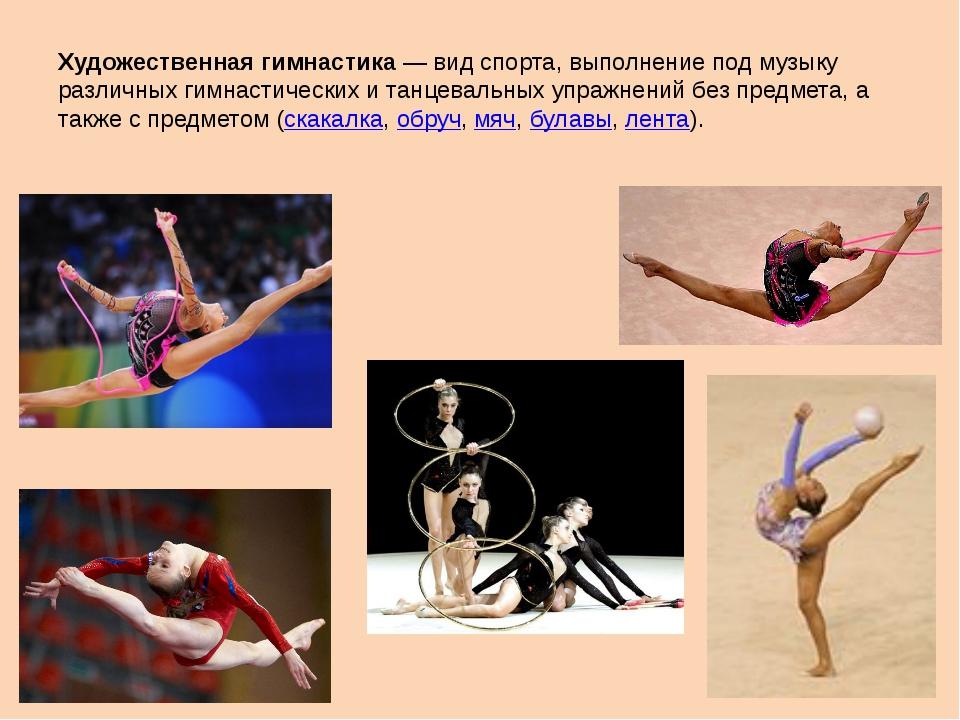 Художественная гимнастика— вид спорта, выполнение под музыку различных гимна...