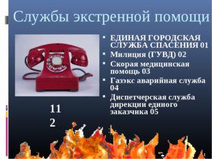 Службы экстренной помощи ЕДИНАЯ ГОРОДСКАЯ СЛУЖБА СПАСЕНИЯ 01 Милиция (ГУВД) 0