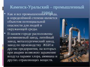 Каменск-Уральский – промышленный город Как и все промышленные города, в опред