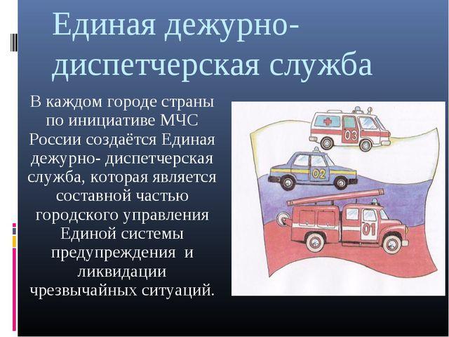 Единая дежурно-диспетчерская служба В каждом городе страны по инициативе МЧС...