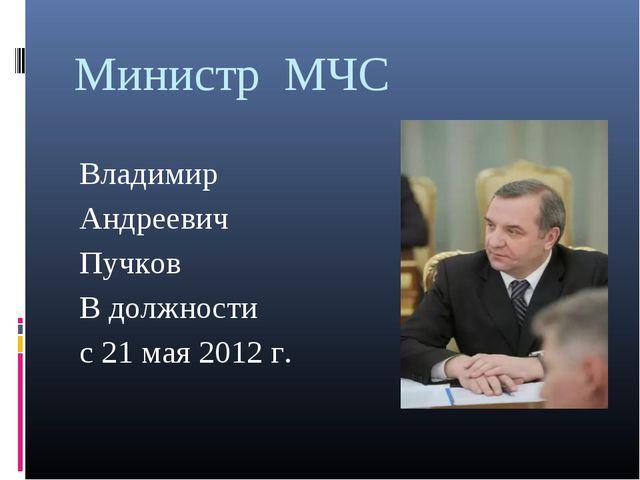 Министр МЧС Владимир Андреевич Пучков В должности с 21 мая 2012 г.