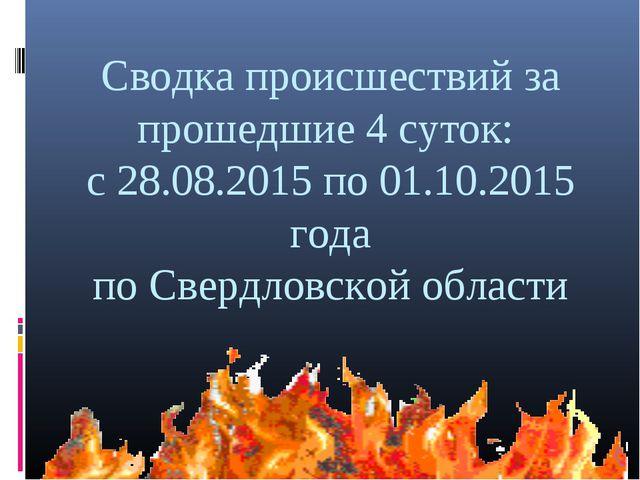 Сводка происшествий за прошедшие 4 суток: с 28.08.2015 по 01.10.2015 года по...