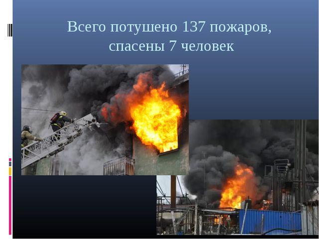 Всего потушено 137 пожаров, спасены 7 человек