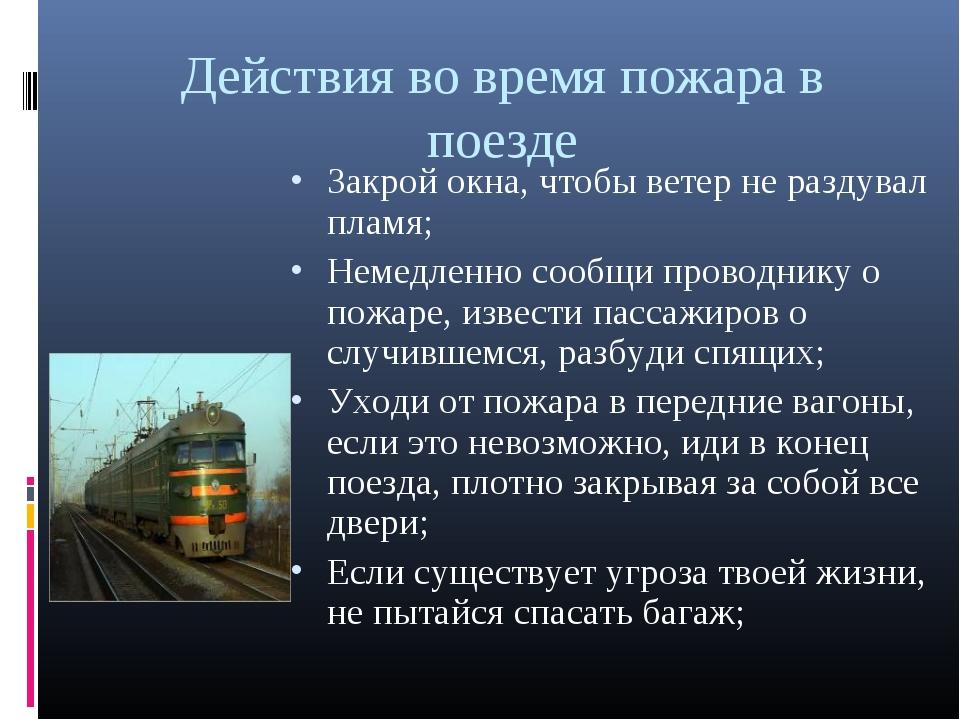 Действия во время пожара в поезде Закрой окна, чтобы ветер не раздувал пламя;...