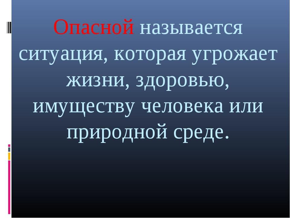 Опасной называется ситуация, которая угрожает жизни, здоровью, имуществу чело...