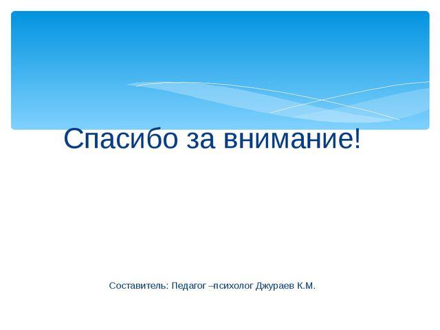 Спасибо за внимание! Составитель: Педагог –психолог Джураев К.М.