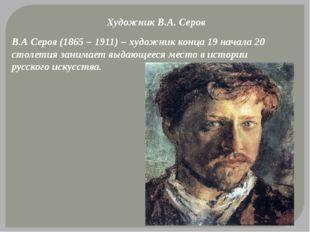 Художник В.А. Серов В.А Серов (1865 – 1911) – художник конца 19 начала 20 сто