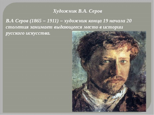 Художник В.А. Серов В.А Серов (1865 – 1911) – художник конца 19 начала 20 сто...