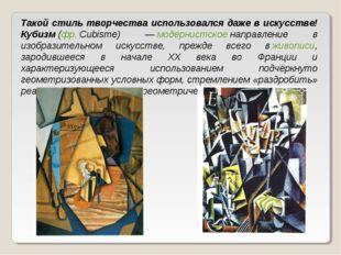 Такой стиль творчества использовался даже в искусстве! Кубизм(фр.Cubisme) —