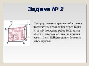 Задача № 2 Площадь сечения правильной призмы плоскостью, проходящей через точ