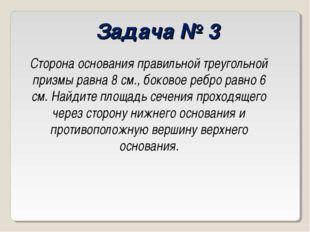 Задача № 3 Сторона основания правильной треугольной призмы равна 8 см., боков