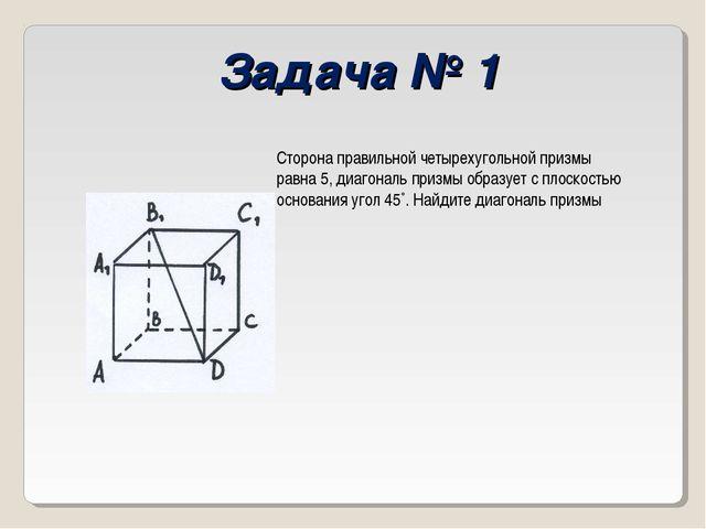 Задача № 1 Сторона правильной четырехугольной призмы равна 5, диагональ призм...