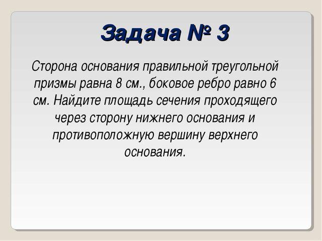 Задача № 3 Сторона основания правильной треугольной призмы равна 8 см., боков...