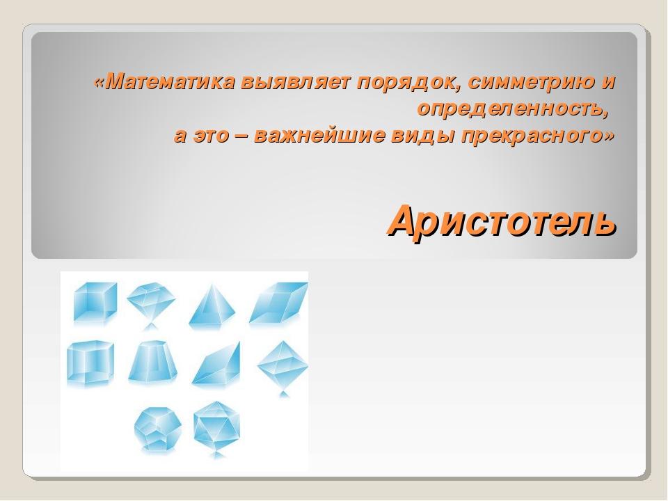 «Математика выявляет порядок, симметрию и определенность, а это – важнейшие в...
