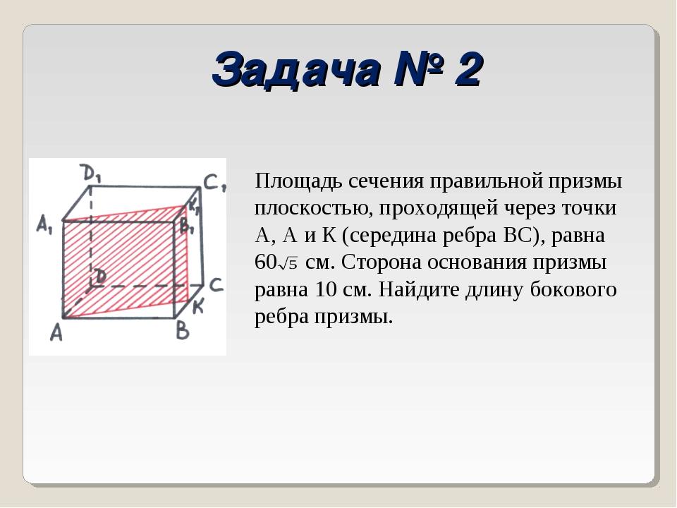 Задача № 2 Площадь сечения правильной призмы плоскостью, проходящей через точ...