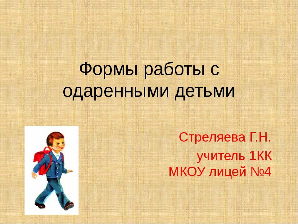 Формы работы с одаренными детьми Стреляева Г.Н. учитель 1КК МКОУ лицей №4
