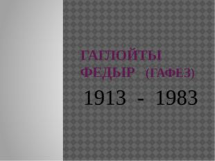ГАГЛОЙТЫ ФЕДЫР (ГАФЕЗ) 1913 - 1983
