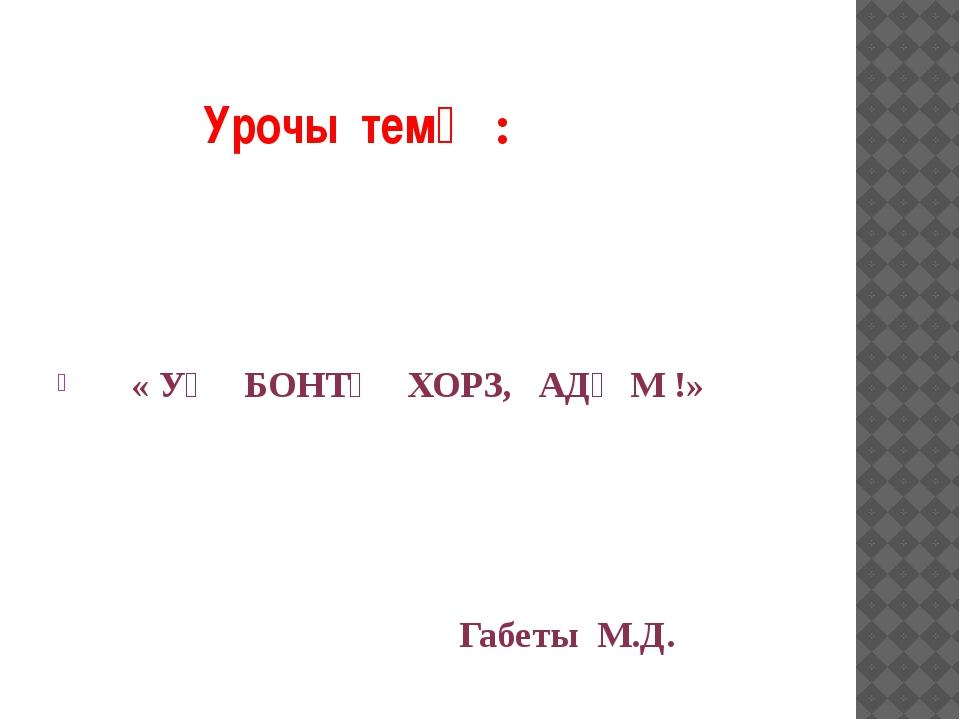 Урочы темӔ: « УӔ БОНТӔ ХОРЗ, АДӔМ !» Габеты М.Д.