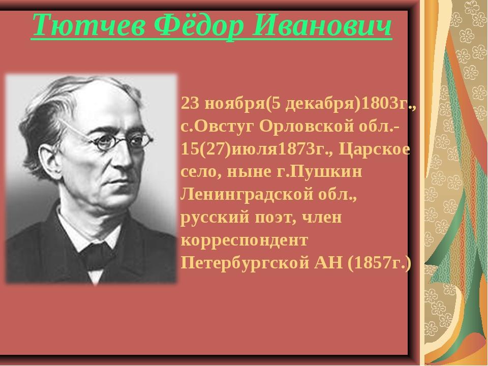 23 ноября(5 декабря)1803г., с.Овстуг Орловской обл.- 15(27)июля1873г., Царск...
