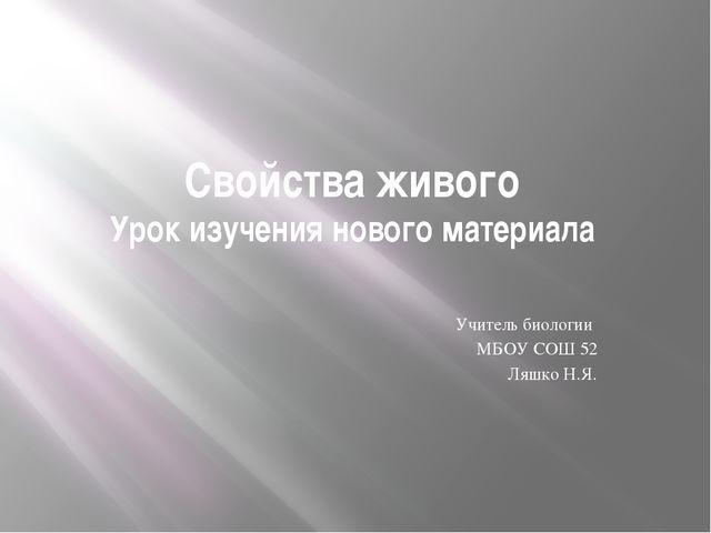 Свойства живого Урок изучения нового материала Учитель биологии МБОУ СОШ 52 Л...