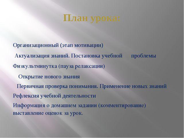 План урока: Организационный (этап мотивации) Актуализация знаний. Постановка...
