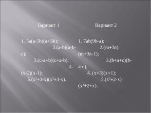Вариант 1Вариант 2 1. 5a(a-5b)(a+5b); 2.(a-b)(a-b-c); 3.(c-a+b)(c+a-b); 4. (