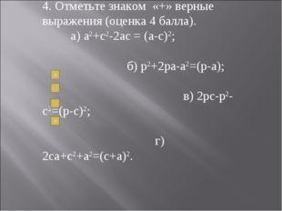 4. Отметьте знаком «+» верные выражения (оценка 4 балла). а) a2+c2-2ac = (a-