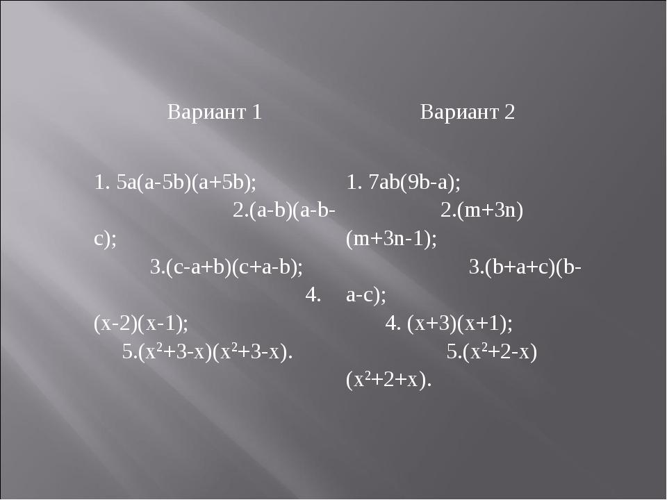 Вариант 1Вариант 2 1. 5a(a-5b)(a+5b); 2.(a-b)(a-b-c); 3.(c-a+b)(c+a-b); 4. (...