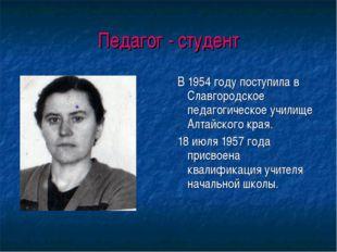 Педагог - студент В 1954 году поступила в Славгородское педагогическое училищ