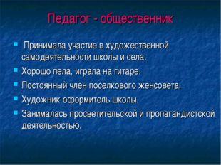 Педагог - общественник Принимала участие в художественной самодеятельности шк