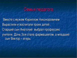 Семья педагога Вместе с мужем Кириллом Никоноровичем Вырастили и воспитали тр