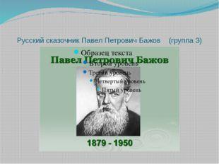 Русский сказочник Павел Петрович Бажов (группа 3)