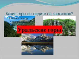 Какие горы вы видите на картинках? Уральские горы