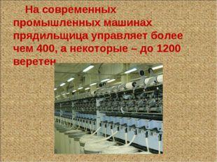На современных промышленных машинах прядильщица управляет более чем 400, а н