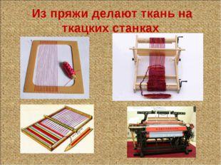 Из пряжи делают ткань на ткацких станках