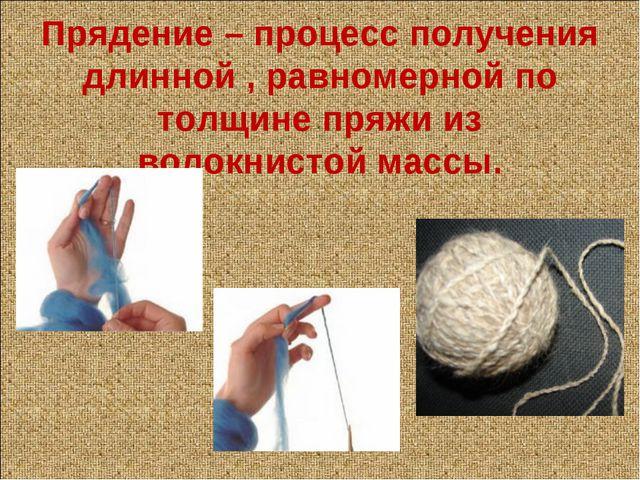 Прядение – процесс получения длинной , равномерной по толщине пряжи из волокн...